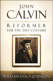 John Calvin, Reformer for the 21st Century  -     By: William Johnson