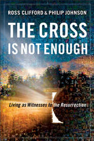Cross Is Not Enough, The: Living as Witnesses to the Resurrection - eBook  -     By: Ross Clifford, Philip Johnson