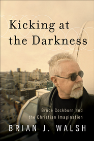 Kicking at the Darkness: Bruce Cockburn and the Christian Imagination - eBook  -     By: Brian J. Walsh