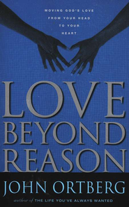 Love Beyond Reason: Moving God's Love from Your Head to Your Heart  -     By: John Ortberg