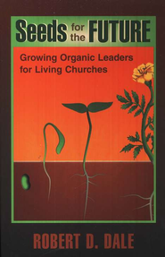 Seeds for the Future: Growing Organic Leaders for Living Churches  -     By: Robert D. Dale