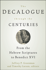 The Decalogue through the Centuries: From the Hebrew Scriptures to Benedict XVI  -              Edited By: Jeffrey P. Greenman, Timothy Larsen                   By: Jeffrey P. Greenman & Timothy Larsen, eds.