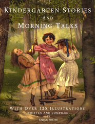 Kindergarten Stories and Morning Talks, With Over 125 Illustrations  -     By: Sara E. Wiltse