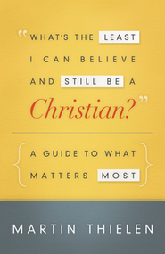What's the Least I Can Believe and Still Be a Christian?: A Guide to What Matters Most  -              By: Martin Thielen