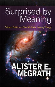 Surprised by Meaning: Science, Faith, and How We Make Sense of Things  -     By: Alister E. McGrath