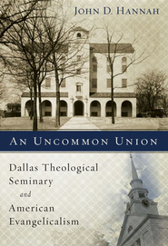 An Uncommon Union: Dallas Theological Seminary and American Evangelicalism  -     By: John D. Hannah