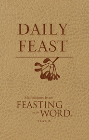 Daily Feast: Meditations from Feasting on the Word: Year B  -     Edited By: Kathleen Long Bostrom, Elizabeth Caldwell     By: Edited by Kathleen Long Bostrom & Elizabeth Caldwell