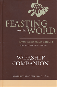 Feasting on the Word Worship Companion: Liturgies for Year C  -              Edited By: Kimberly Bracken Long                   By: Kimberly Bracken Long, ed.