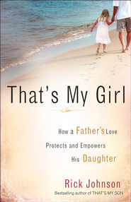 That's My Girl: How a Father's Love Protects and Empowers His Daughter - eBook  -     By: Rick Johnson