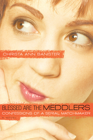 Blessed Are the Meddlers: Confessions of a Serial Matchmaker - eBook  -     By: Christa Ann Banister