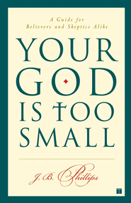 Your God Is Too Small: A Guide for Believers and Skeptics Alike - eBook  -     By: J.B. Phillips