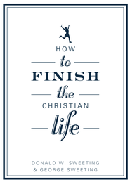 How to Finish the Christian Life: Following Jesus in the Second Half - eBook  -     By: George Sweeting, Donald Sweeting