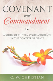Covenant and Commandment: A Study of the Ten Commandments in the Context of Grace  -     By: C.W. Christian