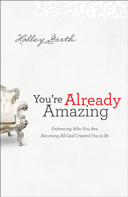 You're Already Amazing: Embracing Who You Are, Becoming All God Created You to Be - eBook  -     By: Holley Gerth