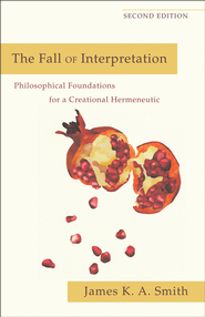 Fall of Interpretation, The: Philosophical Foundations for a Creational Hermeneutic - eBook  -     By: James K.A. Smith