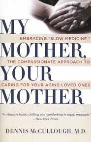 My Mother, Your Mother: Embracing Slow Medicine, The Compassionate Approach to Caring for Your Aging Loved Ones  -     By: Dennis McCullough