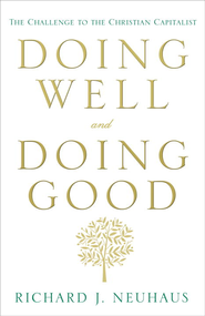 Doing Well and Doing Good: The Challenge to the Christian Capitalist - eBook  -     By: Richard J. Neuhaus
