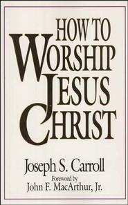 How to Worship Jesus Christ  -     By: Joseph S. Carroll