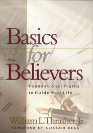 Basics for Believers: Foundational Truths to Guide Your Life  -     By: William Thrasher