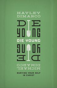 Die Young: Burying Your Self in Christ - eBook  -     By: Hayley DiMarco, Michael DiMarco