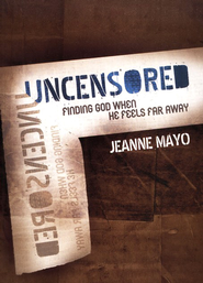 UNCENSORED: Finding God When He Feels Far Away  -              By: Jeanne Mayo