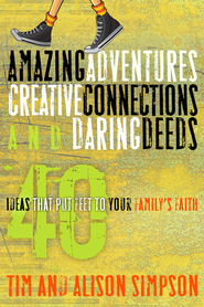 Amazing Adventures, Creative Connections, and Daring Deeds: 40 Ideas That Put Feet to Your Family's Faith - eBook  -     By: Tim Simpson, Alison Simpson