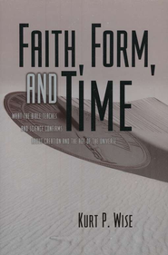 Faith, Form, and Time: What the Bible Teaches and Science Confirms about Creation and the Age of the Universe  -              By: Kurt P. Wise