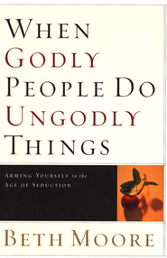When Godly People Do Ungodly Things: Arming Yourself in the Age of Seduction  -              By: Beth Moore