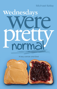 Wednesdays were Pretty Normal: A Boy, Cancer, And God - eBook  -     By: Michael Kelley