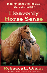Heavenly Horse Sense: Inspirational Stories from Life in the Saddle - eBook  -     By: Rebecca Ondov