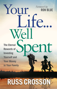 Your Life...Well Spent: The Eternal Rewards of Investing Yourself and Your Money in Your Family - eBook  -     By: Russ Crosson