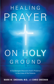 Healing Prayer on Holy Ground: A Cardiologist Discovers God's Presence in the Lives of his Patients - eBook  -     By: Mark Sheehan M.D., Chris Sheehan
