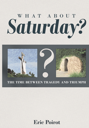 What About Saturday?: The Time Between Tragedy and Triumph - eBook  -     By: Eric Poirot
