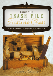 From the Trash Pile to the Treasure Chest: Creating a Godly Legacy - eBook  -     By: Leah Adams