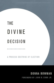 The Divine Decision: A Process Doctrine of Election   -     By: Donna Bowman