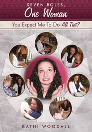 Seven Roles, One Woman: You Expect Me To Do All That? - eBook  -     By: Kathi Woodall