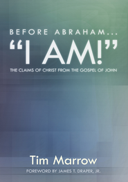 Before Abraham...I AM!: The Claims of Christ from the Gospel of John - eBook  -     By: Tim Marrow