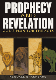 Prophecy and Revelation God's Plan for the Ages: A Guide to End Time Events - eBook  -     By: Kendall Brashears