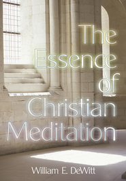 The Essence of Christian Meditation - eBook  -     By: William E. DeWitt