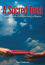 A Sacred Trust: Sermons on the Distinctive Beliefs of Baptists - eBook  -     By: Dean Anderson