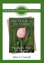 The TULIP in the Garden: Pruning the Petals of Calvinism - eBook  -     By: John S. Connell