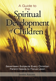 A Guide to the Spiritual Development of Children: Seventeen Subjects Every Christian Parent Needs to Focus Upon - eBook  -     By: Jessie Adams