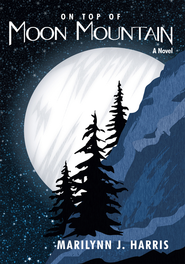 On Top of Moon Mountain: A novel - eBook  -     By: Marilynn J. Harris