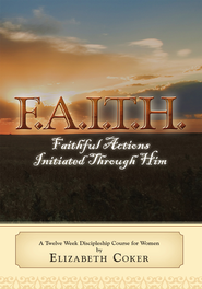 F.A.I.T.H.: Faithful Actions Initiated Th rough Him: A Twelve Week Discipleship Course For Women - eBook  -     By: Elizabeth Coker