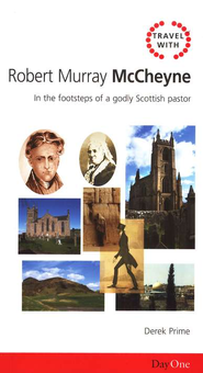 Travel with Robert Murray McCheyne: In the Footsteps of a Godly Scottish Pastor  -     By: Derek Prime