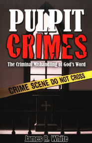 Pulpit Crimes: The Criminal Mishandling of God's Word  -     By: James R. White