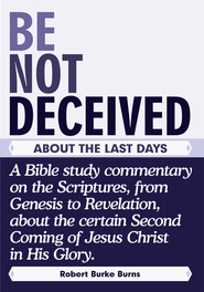 BE NOT DECEIVED ABOUT THE LAST DAYS: A Bible study commentary on the Scriptures, from Genesis to Revelation, about the certainSecond Coming of Jesus Christ in His Glory. - eBook  -     By: Robert Burke Burns