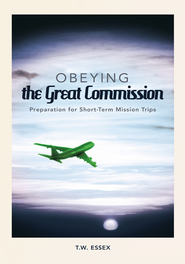Obeying the Great Commission: Preparation for Short-Term Mission Trips - eBook  -     By: T.W. Essex