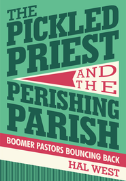 THE PICKLED PRIEST AND THE PERISHING PARISH: Boomer Pastors Bouncing Back - eBook  -     By: Hal West