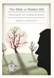 THE WALK TO WALDEN HILL: RESCUED IN FORGIVENESS - eBook  -     By: Robert Abernathy